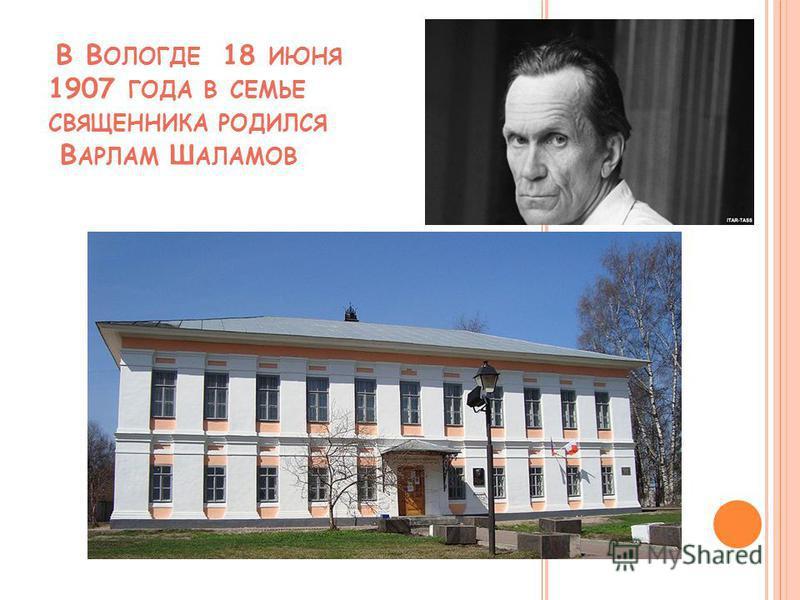 В В ОЛОГДЕ 18 ИЮНЯ 1907 ГОДА В СЕМЬЕ СВЯЩЕННИКА РОДИЛСЯ В АРЛАМ Ш АЛАМОВ