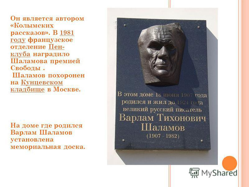 Он является автором «Колымских рассказов». В 1981 году французское отделение Пен- клуба наградило Шаламова премией Свободы. Шаламов похоронен на Кунцевском кладбище в Москве.1981 году Пен- клуба Кунцевском кладбище На доме где родился Варлам Шаламов