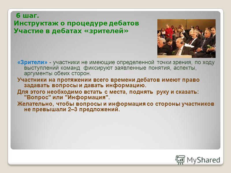 6 шаг. Инструктаж о процедуре дебатов Участие в дебатах «зрителей» «Зрители» - участники не имеющие определенной точки зрения, по ходу выступлений команд фиксируют заявленные понятия, аспекты, аргументы обеих сторон. Участники на протяжении всего вре