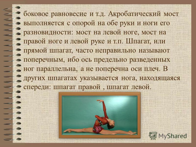 Акробатические упражнения состоят из статических и динамических элементов. Основными статическими элементами являются стойки, упоры, равновесия, мосты и шпагаты. К стойкам относятся перевернутые вертикальные положения (вниз головой) стойка на лопатка