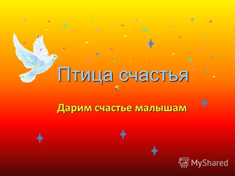 Птица счастья Птица счастья Дарим счастье малышам
