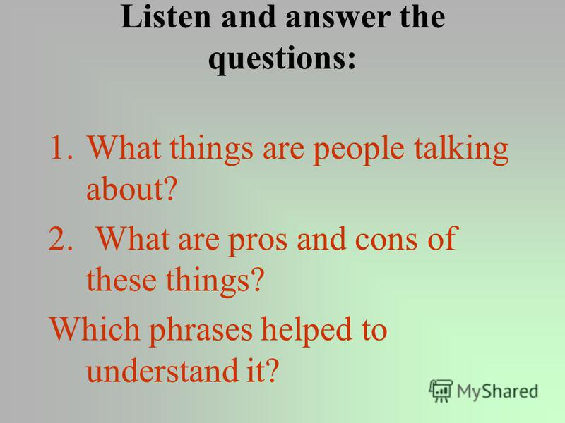 Listen and answer the questions: 1.What things are people talking about? 2. What are pros and cons of these things? Which phrases helped to understand it?