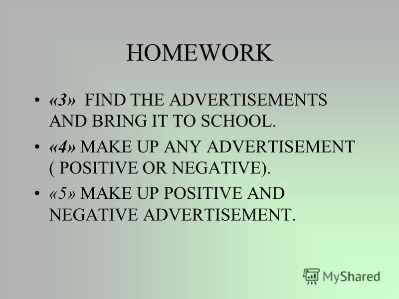 HOMEWORK «3» FIND THE ADVERTISEMENTS AND BRING IT TO SCHOOL. «4» MAKE UP ANY ADVERTISEMENT ( POSITIVE OR NEGATIVE). «5» MAKE UP POSITIVE AND NEGATIVE ADVERTISEMENT.