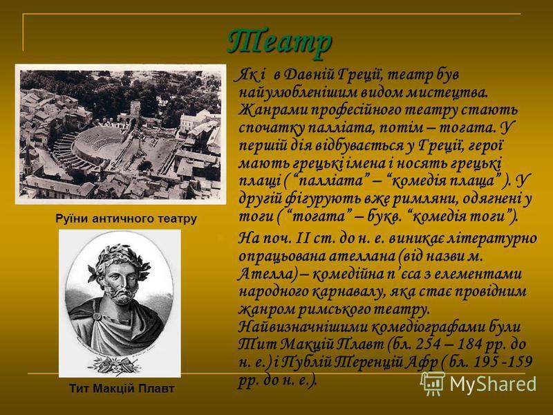 Театр Як і в Давній Греції, театр був найулюбленішим видом мистецтва. Жанрами професійного театру стають спочатку палліата, потім – тогата. У першій дія відбувається у Греції, герої мають грецькі імена і носять грецькі плащі ( палліата – комедія плащ