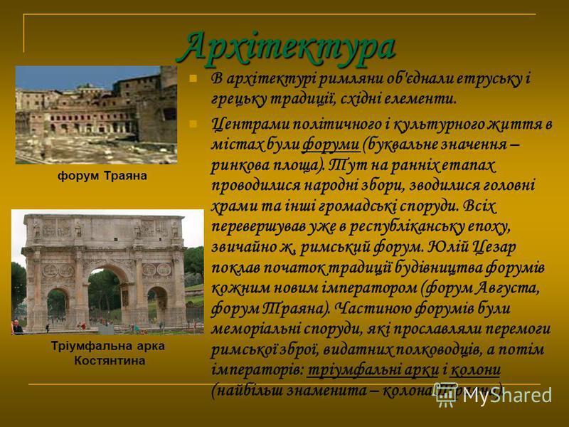 Архітектура В архітектурі римляни об'єднали етруську і грецьку традиції, східні елементи. Центрами політичного і культурного життя в містах були форуми (буквальне значення – ринкова площа). Тут на ранніх етапах проводилися народні збори, зводилися го