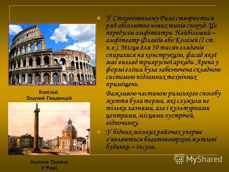 У Стародавньому Римі створюється ряд абсолютно нових типів споруд. Це передусім амфітеатри. Найбільший – амфітеатр Флавіїв або Колізей (I ст. н.е.). Місця для 50 тисяч глядачів спиралися на конструкцію, фасад якої має вигляд триярусної аркади. Арена