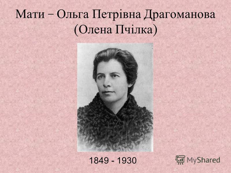Мати – Ольга Петрівна Драгоманова ( Олена Пчілка ) 1849 - 1930