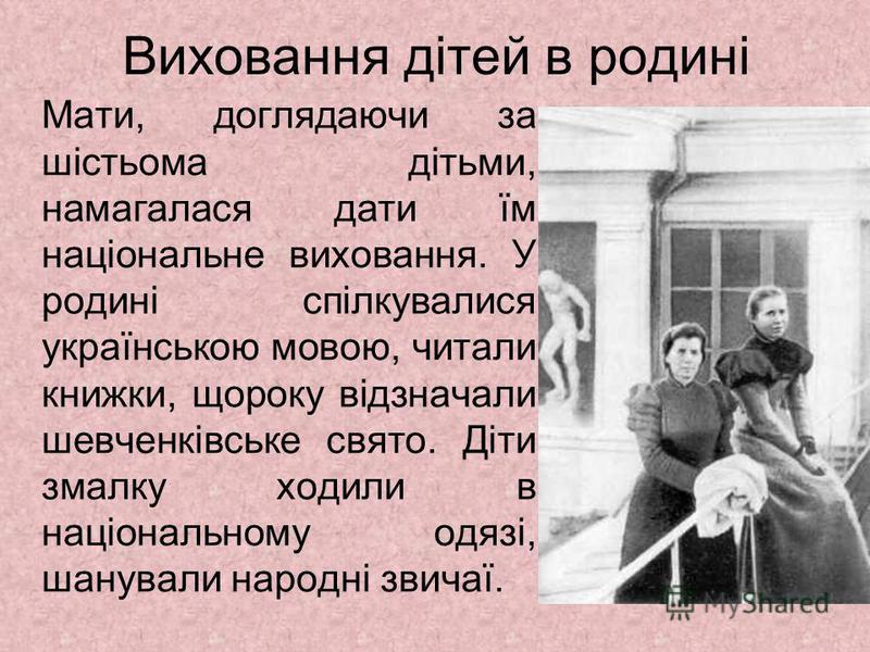 Виховання дітей в родині Мати, доглядаючи за шістьома дітьми, намагалася дати їм національне виховання. У родині спілкувалися українською мовою, читали книжки, щороку відзначали шевченківське свято. Діти змалку ходили в національному одязі, шанували