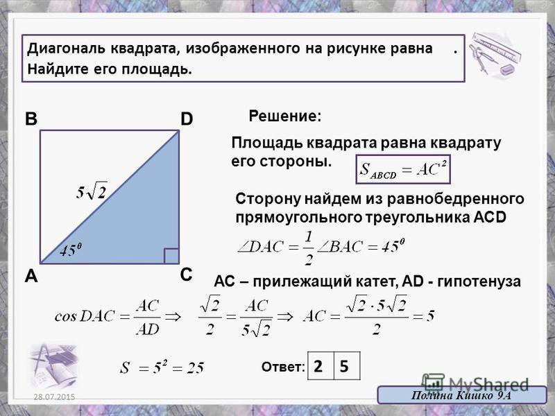 28.07.201511 Ответ: 25 А В С D Решение: Площадь квадрата равна квадрату его стороны. Диагональ квадрата, изображенного на рисунке равна. Найдите его площадь. Сторону найдем из равнобедренного прямоугольного треугольника АСD АС – прилежащий катет, AD
