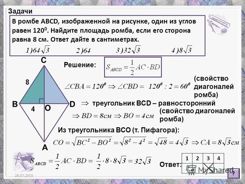 28.07.20158 Задачи В ромбе ABCD, изображенной на рисунке, один из углов равен 120 0. Найдите площадь ромба, если его сторона равна 8 см. Ответ дайте в сантиметрах. ? Решение: Ответ: (свойство диагоналей ромба) А В С D 8 треугольник ВСD – равносторонн