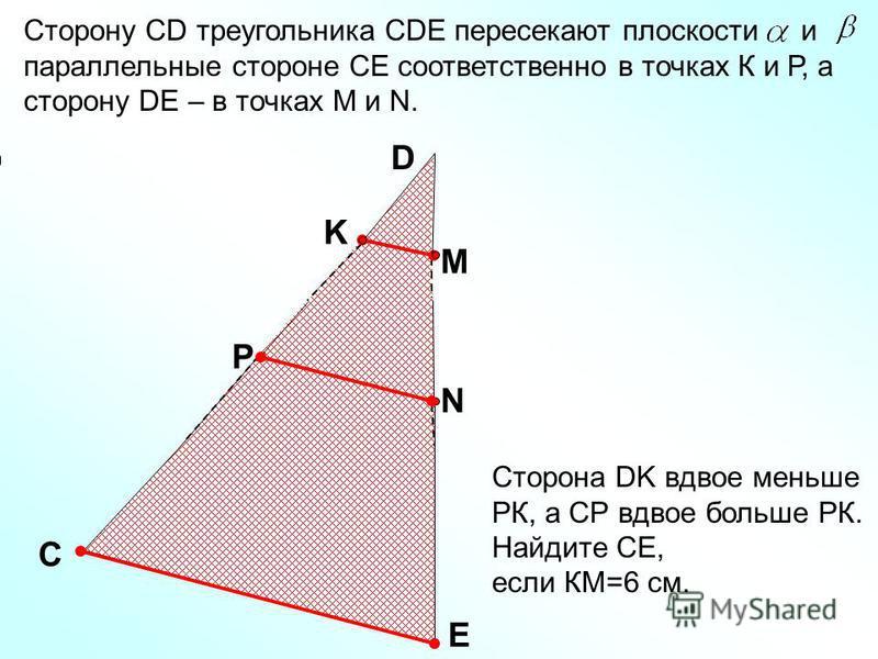 Сторону СD треугольника СDE пересекают плоскости и параллельные стороне СЕ соответственно в точках К и Р, а сторону DE – в точках М и N. С Е D K M P N Сторона DK вдвое меньше РК, а СР вдвое больше РК. Найдите СЕ, если КМ=6 см.