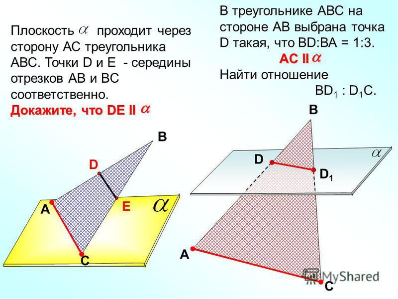 A В С D E Плоскость проходит через сторону АС треугольника АВС. Точки D и E - середины отрезков АВ и BC соответственно. Докажите, что DE II В треугольнике АВС на стороне АВ выбрана точка D такая, что ВD:ВА = 1:3. Найти отношение ВD 1 : D 1 C. A C B D