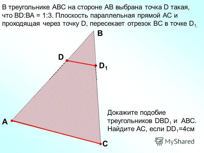 В треугольнике АВС на стороне АВ выбрана точка D такая, что ВD:ВА = 1:3. Плоскость параллельная прямой АС и проходящая через точку D, пересекает отрезок ВC в точке D 1. A C B D D1D1 Докажите подобие треугольников DBD 1 и АВС. Найдите АС, если DD 1 =4