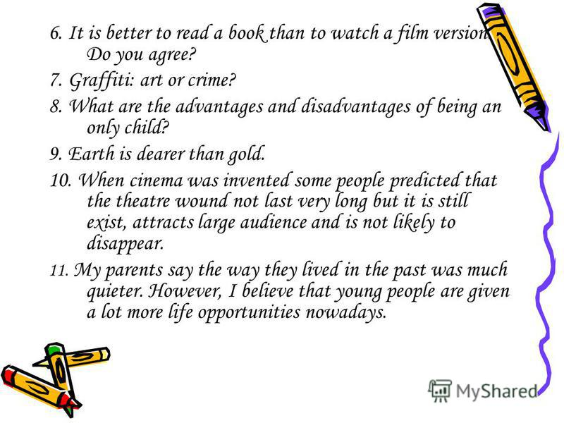6. It is better to read a book than to watch a film version. Do you agree? 7. Graffiti: art or crime? 8. What are the advantages and disadvantages of being an only child? 9. Earth is dearer than gold. 10. When cinema was invented some people predicte