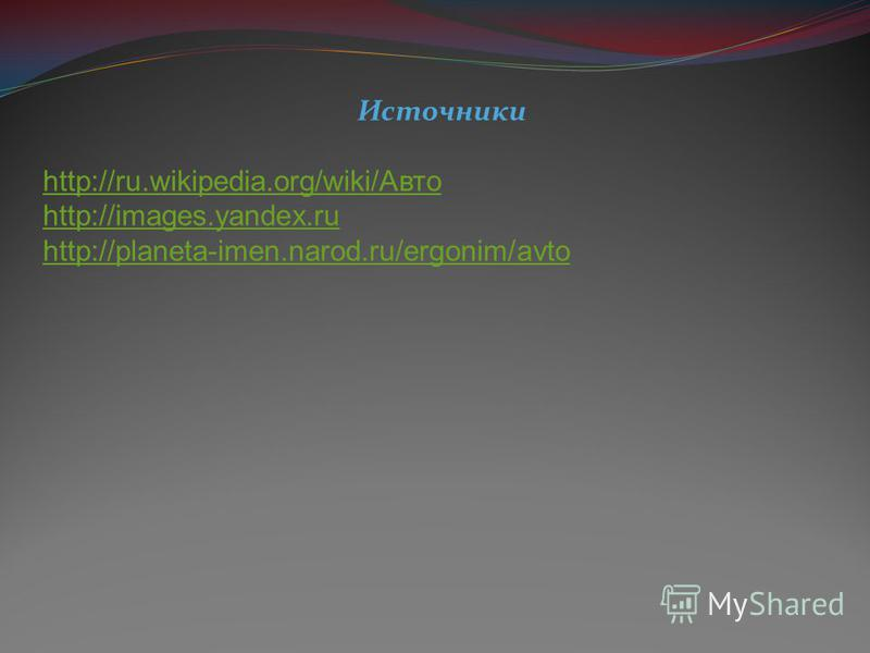 Источники http://ru.wikipedia.org/wiki/Авто http://images.yandex.ru http://planeta-imen.narod.ru/ergonim/avto