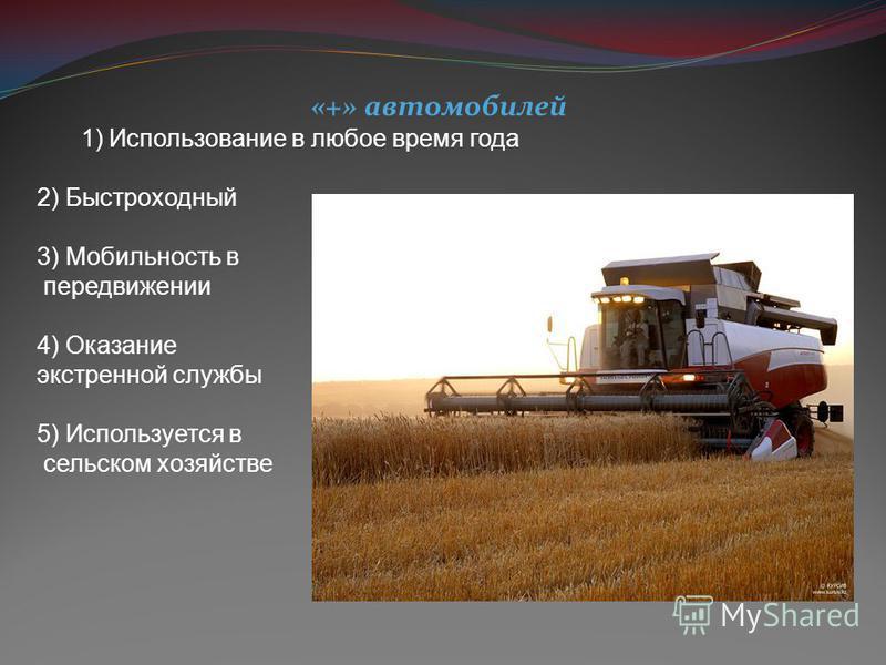 «+» автомобилей 1)Использование в любое время года 2) Быстроходный 3) Мобильность в передвижении 4) Оказание экстренной службы 5) Используется в сельском хозяйстве