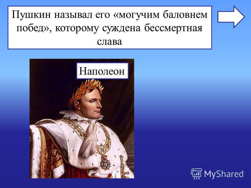 Пушкин называл его «могучим баловнем побед», которому суждена бессмертная слава Наполеон