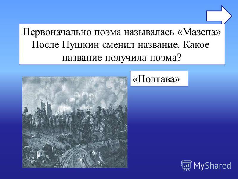 Первоначально поэма называлась «Мазепа» После Пушкин сменил название. Какое название получила поэма? «Полтава»