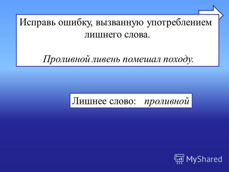 Исправь ошибку, вызванную употреблением лишнего слова. Проливной ливень помешал походу. Лишнее слово: проливной