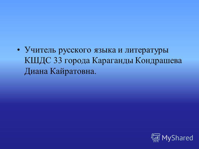 Учитель русского языка и литературы КШДС 33 города Караганды Кондрашева Диана Кайратовна.