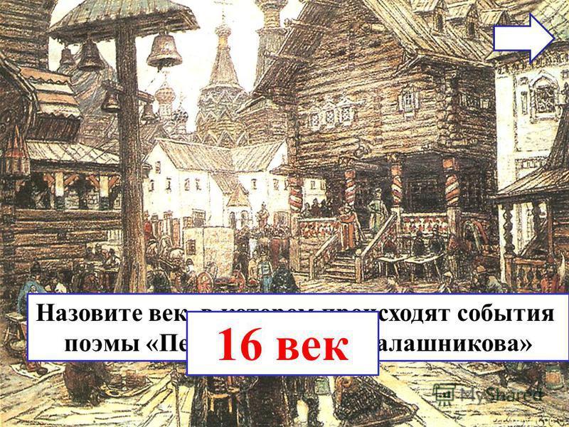 Назовите век, в котором происходят события поэмы «Песня про купца Калашникова» 16 век