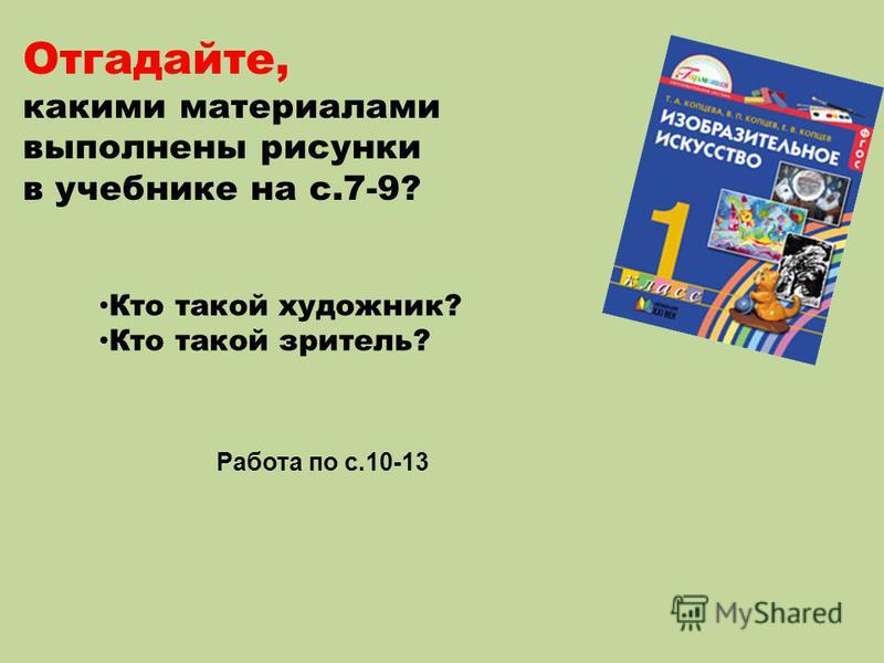 Отгадайте, какими материалами выполнены рисунки в учебнике на с.7-9? Кто такой художник? Кто такой зритель? Работа по с.10-13