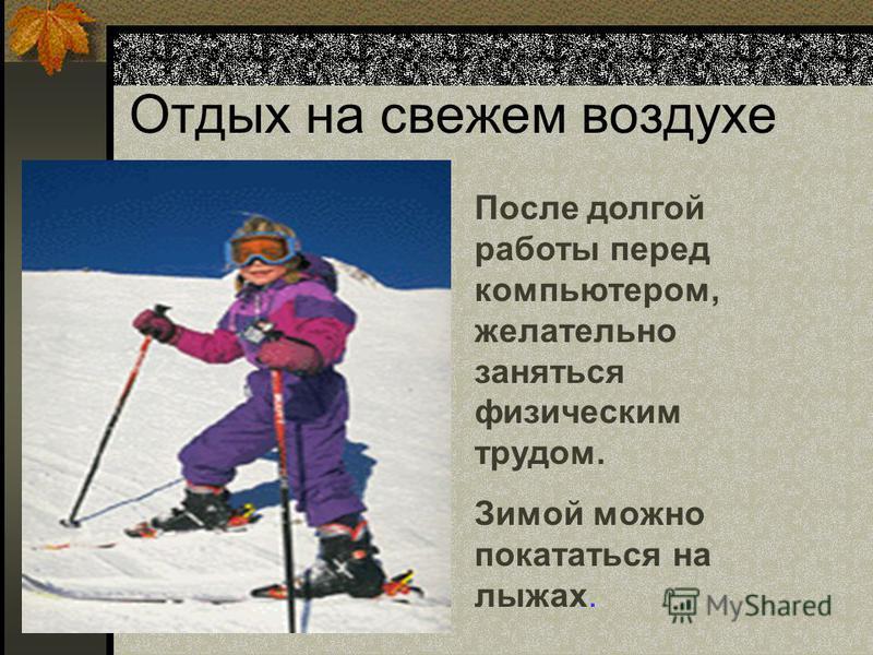 Отдых на свежем воздухе После долгой работы перед компьютером, желательно заняться физическим трудом. Зимой можно покататься на лыжах.