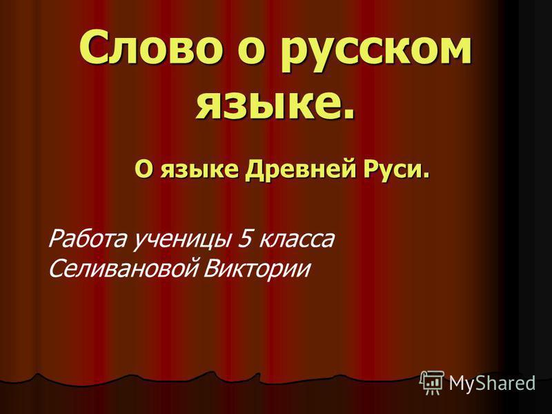 Слово о русском языке. О языке Древней Руси. Работа ученицы 5 класса Селивановой Виктории