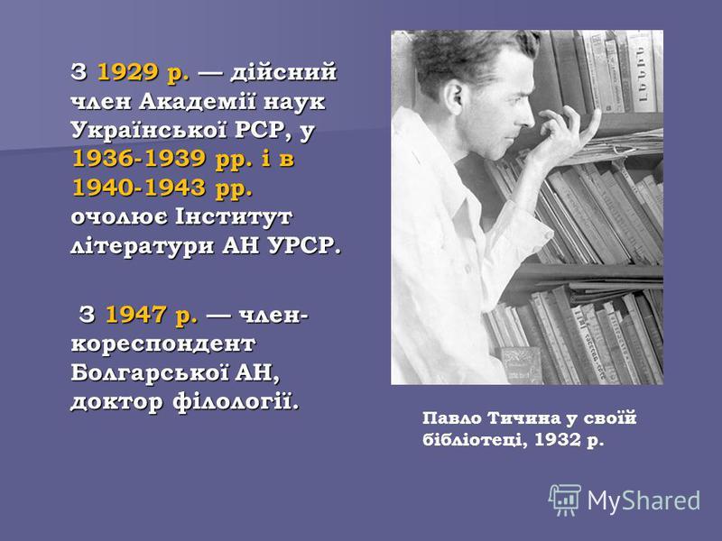 З 1929 р. дійсний член Академії наук Української РСР, у 1936-1939 рр. і в 1940-1943 рр. очолює Інститут літератури АН УРСР. З 1947 р. член- кореспондент Болгарської АН, доктор філології. З 1947 р. член- кореспондент Болгарської АН, доктор філології.
