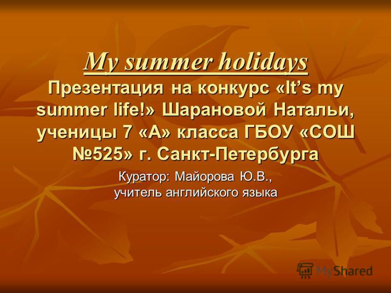 My summer holidays Презентация на конкурс «Its my summer life!» Шарановой Натальи, ученицы 7 «А» класса ГБОУ «СОШ 525» г. Санкт-Петербурга Куратор: Майорова Ю.В., учитель английского языка