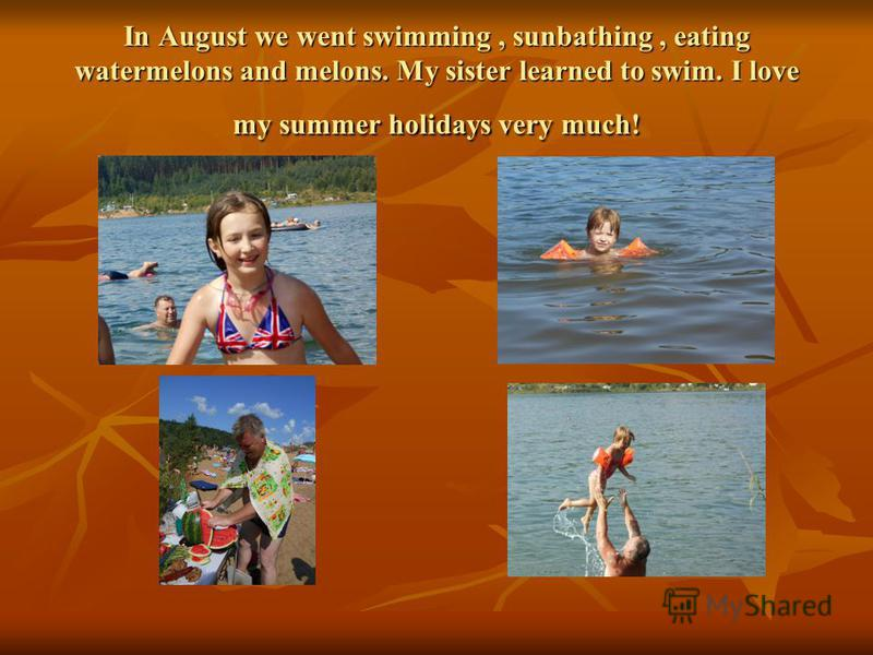 In August we wеnt swimming, sunbathing, eating watermelons and melons. My sister learned to swim. I love my summer holidays very much!