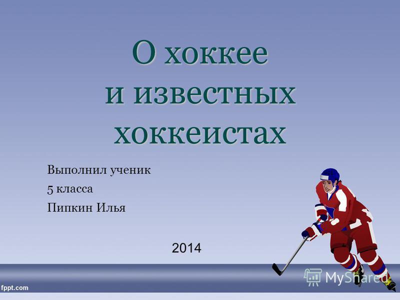О хоккее и известных хоккеистах Выполнил ученик 5 класса Пипкин Илья 2014