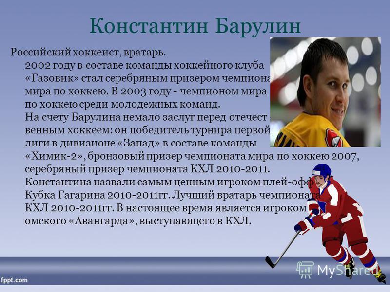 Константин Барулин Российский хоккеист, вратарь. В 2002 году в составе команды хоккейного клуба «Газовик» стал серебряным призером чемпионата мира по хоккею. В 2003 году - чемпионом мира по хоккею среди молодежных команд. На счету Барулина немало зас