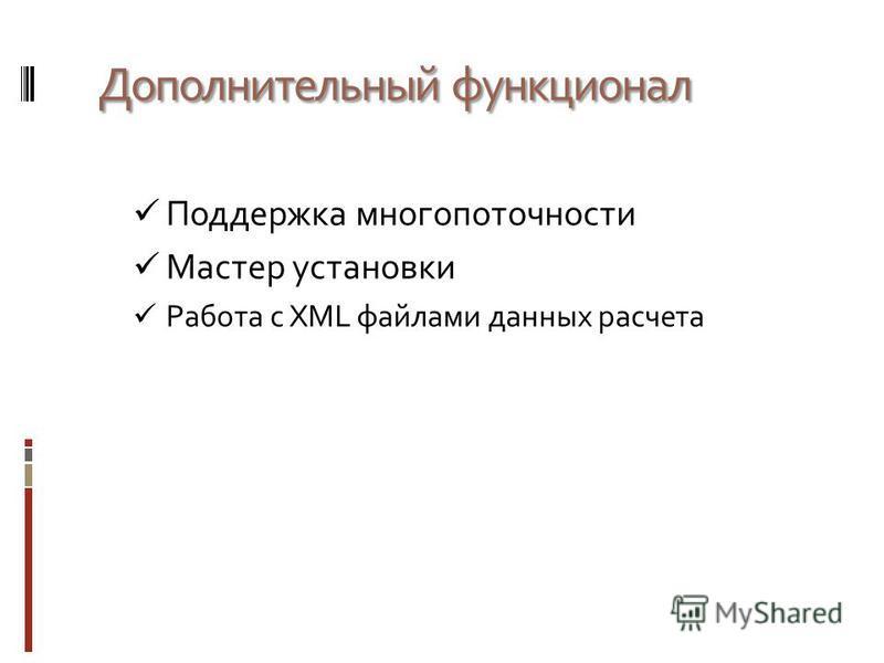 Дополнительный функционал Поддержка многопоточности Мастер установки Работа с XML файлами данных расчета