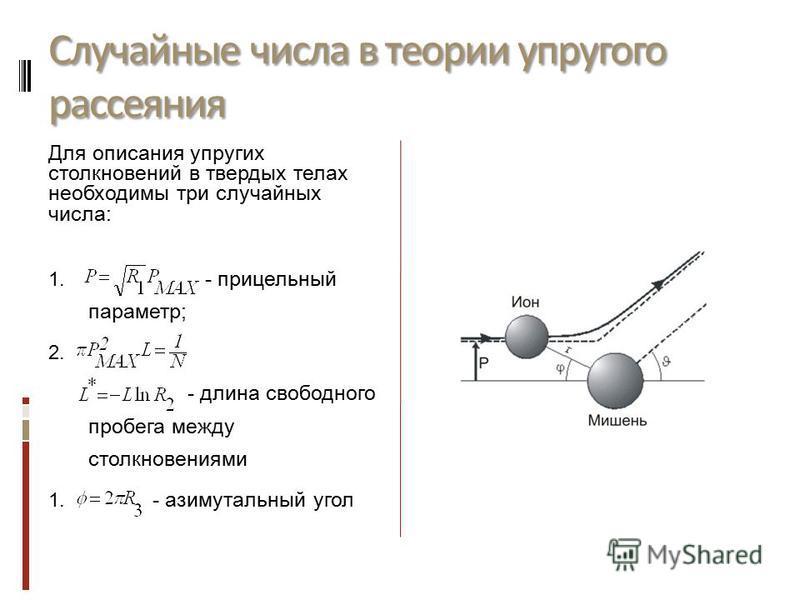 Случайные числа в теории упругого рассеяния Для описания упругих столкновений в твердых телах необходимы три случайных числа: 1. - прицельный параметр; 2. - длина свободного пробега между столкновениями 1. - азимутальный угол