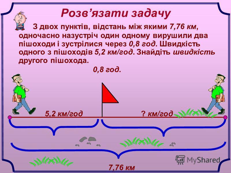 Розвязати задачу З двох пунктів, відстань між якими 7,76 км, одночасно назустріч один одному вирушили два пішоходи і зустрілися через 0,8 год. Швидкість одного з пішоходів 5,2 км/год. Знайдіть швидкість другого пішохода. 7,76 км 0,8 год. 5,2 км/год?