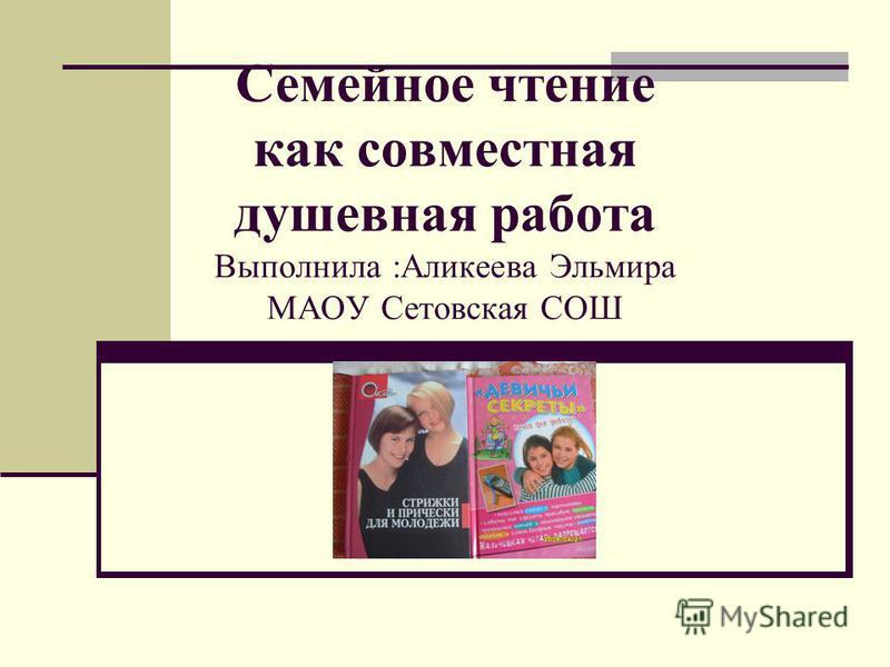 Семейное чтение как совместная душевная работа Выполнила :Аликеева Эльмира МАОУ Сетовская СОШ