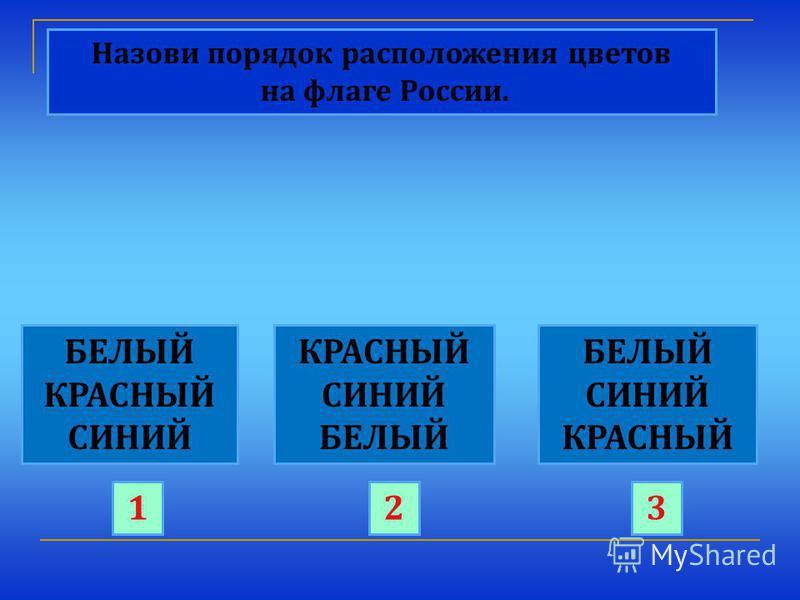 Назови порядок расположения цветов на флаге России. БЕЛЫЙ КРАСНЫЙ СИНИЙ КРАСНЫЙ СИНИЙ БЕЛЫЙ СИНИЙ КРАСНЫЙ 123