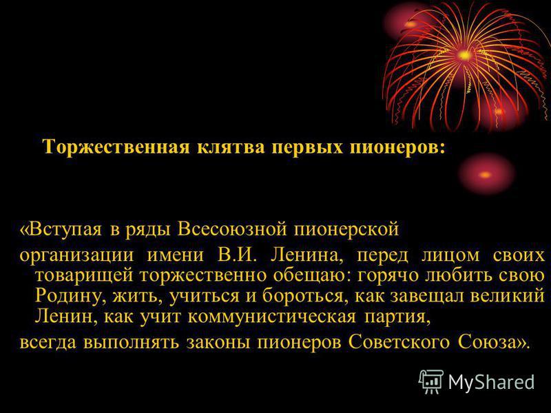Торжественная клятва первых пионеров: «Вступая в ряды Всесоюзной пионерской организации имени В.И. Ленина, перед лицом своих товарищей торжественно обещаю: горячо любить свою Родину, жить, учиться и бороться, как завещал великий Ленин, как учит комму