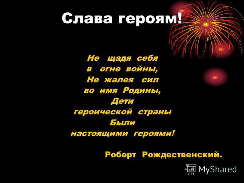 Слава героям! Не щадя себя в огне войны, Не жалея сил во имя Родины, Дети героической страны Были настоящими героями! Роберт Рождественский.