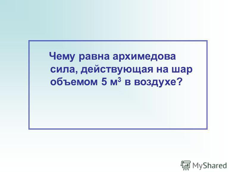 Чему равна архимедова сила, действующая на шар объемом 5 м 3 в воздухе?