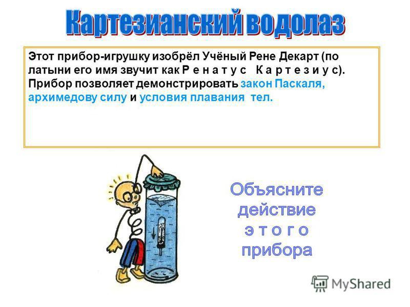 Этот прибор-игрушку изобрёл Учёный Рене Декарт (по латыни его имя звучит как Р е н а т у с К а р т е з и у с). Прибор позволяет демонстрировать закон Паскаля, архимедову силу и условия плавания тел.