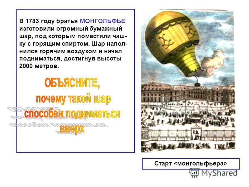 Старт «монгольфьера» В 1783 году братья МОНГОЛЬФЬЕ изготовили огромный бумажный шар, под которым поместили чаш- ку с горящим спиртом. Шар наполнился горячим воздухом и начал подниматься, достигнув высоты 2000 метров.