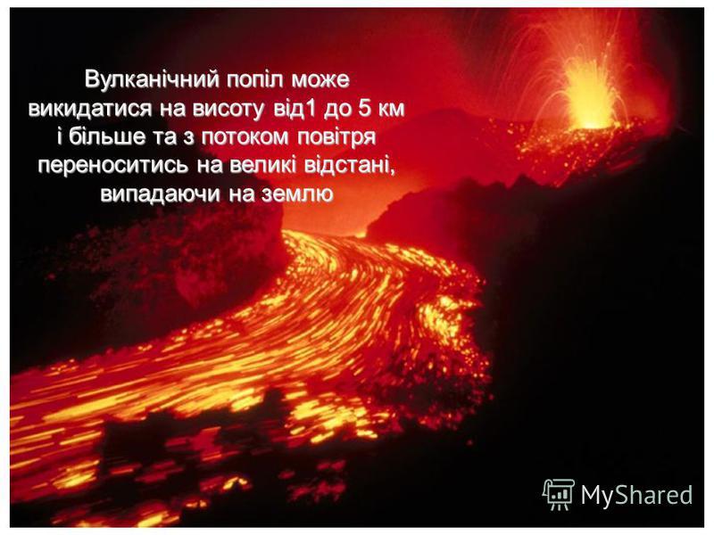 Вулканічний попіл може викидатися на висоту від1 до 5 км і більше та з потоком повітря переноситись на великі відстані, випадаючи на землю