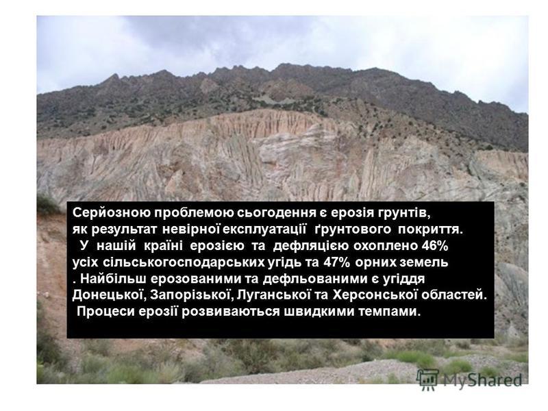 Серйозною проблемою сьогодення є ерозія грунтів, як результат невірної експлуатації ґрунтового покриття. У нашій країні ерозією та дефляцією охоплено 46% усіх сільськогосподарських угідь та 47% орних земель. Найбільш ерозованими та дефльованими є угі
