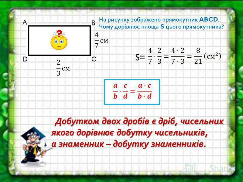 A B CD На рисунку зображено прямокутник ABCD. Чому дорівнює площа S цього прямокутника? S= Добутком двох дробів є дріб, чисельник якого дорівнює добутку чисельників, Добутком двох дробів є дріб, чисельник якого дорівнює добутку чисельників, а знаменн