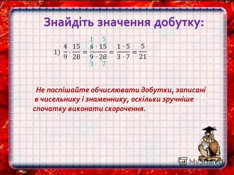 Знайдіть значення добутку : Знайдіть значення добутку : Не поспішайте обчислювати добутки, записані в чисельнику і знаменнику, оскільки зручніше спочатку виконати скорочення.