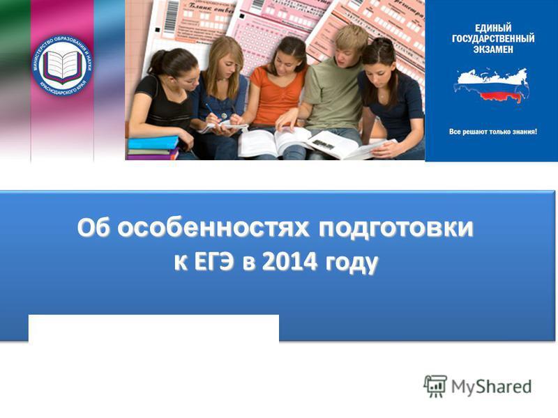 Об особенностях подготовки к ЕГЭ в 2014 году Об особенностях подготовки к ЕГЭ в 2014 году