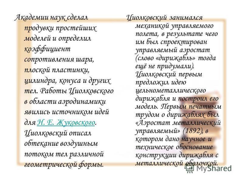 Академии наук сделал продувки простейших моделей и определил коэффициент сопротивления шара, плоской пластинки, цилиндра, конуса и других тел. Работы Циолковского в области аэродинамики явились источником идей для Н. Е. Жуковского. Циолковский описал