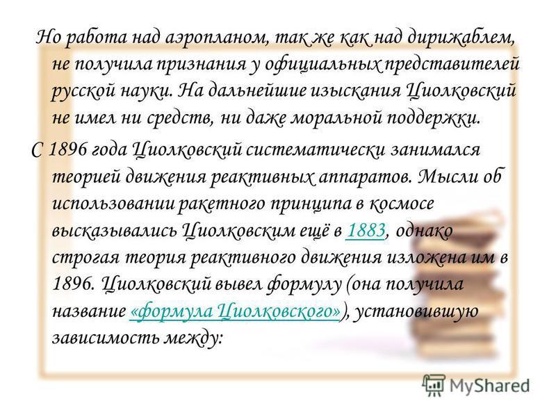 Но работа над аэропланом, так же как над дирижаблем, не получила признания у официальных представителей русской науки. На дальнейшие изыскания Циолковский не имел ни средств, ни даже моральной поддержки. С 1896 года Циолковский систематически занимал